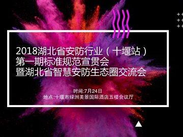 7月24日 2018湖北安防行业标准规范宣贯会十堰站与您相约